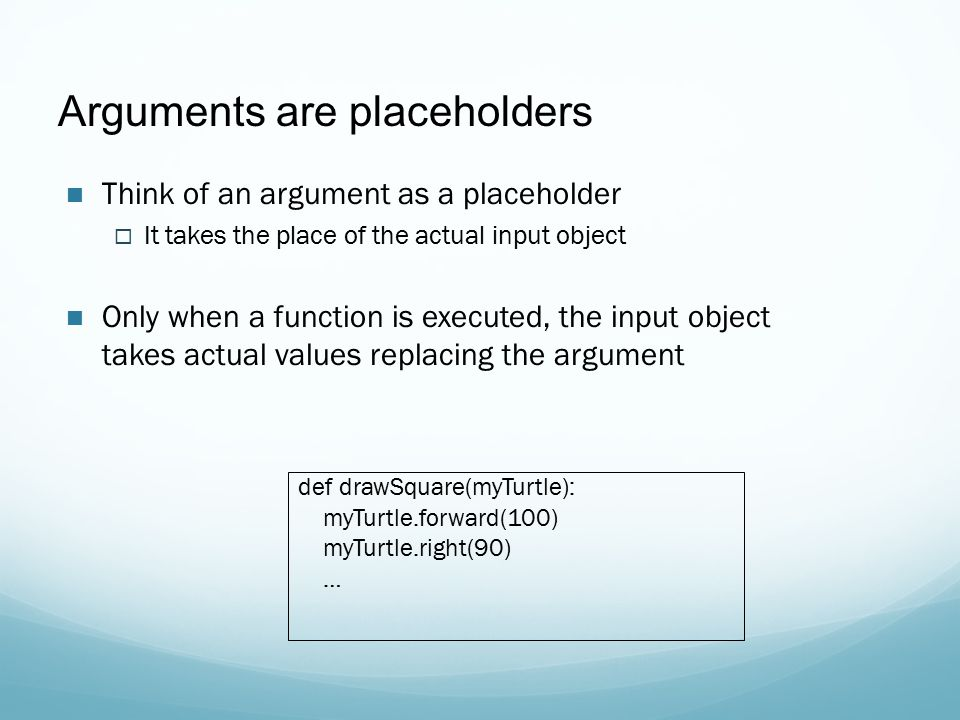 Arguments are placeholders Think of an argument as a placeholder  It takes the place of the actual input object Only when a function is executed, the input object takes actual values replacing the argument def drawSquare(myTurtle): myTurtle.forward(100) myTurtle.right(90) …