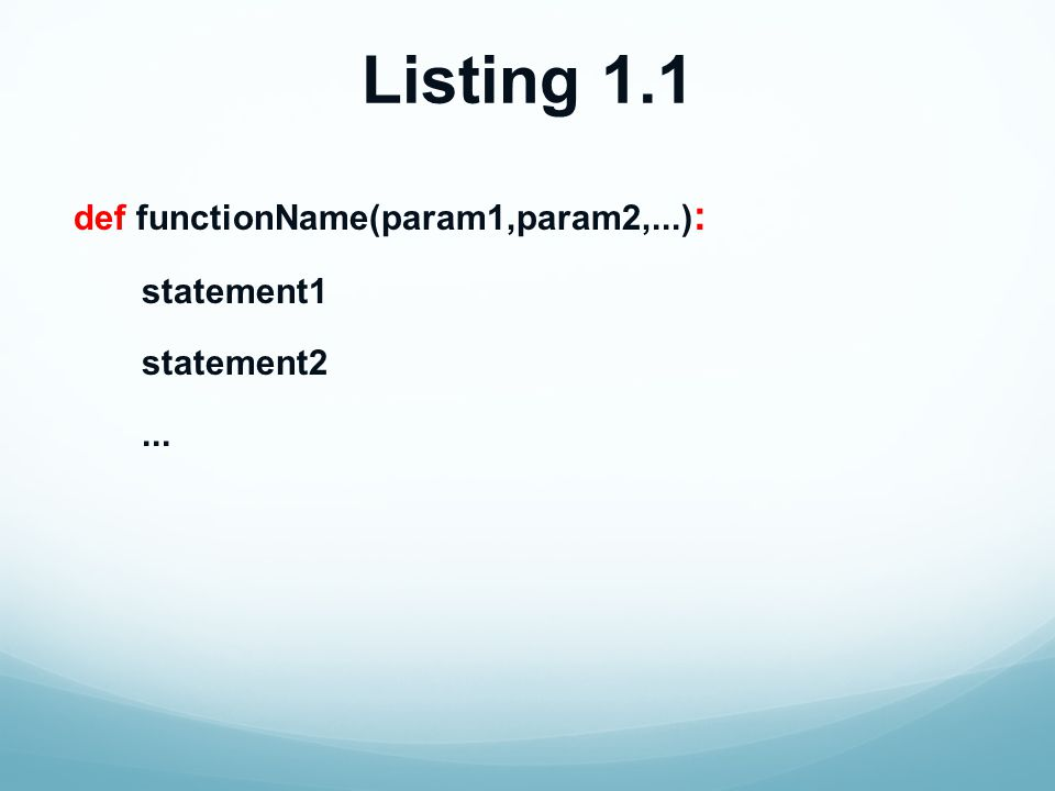 Listing 1.1 def functionName(param1,param2,...) : statement1 statement2...