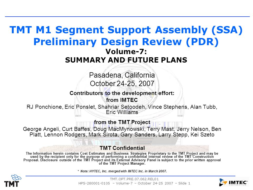 TMT.OPT.PRE.07.062.REL01 HPS-280001-0105 – Volume-7 – October 24-25 2007 – Slide 1 TMT M1 Segment Support Assembly (SSA) Preliminary Design Review (PDR) Volume-7: SUMMARY AND FUTURE PLANS Pasadena, California October 24-25, 2007 Contributors to the development effort: from IMTEC RJ Ponchione, Eric Ponslet, Shahriar Setoodeh, Vince Stephens, Alan Tubb, Eric Williams from the TMT Project George Angeli, Curt Baffes, Doug MacMynowski, Terry Mast, Jerry Nelson, Ben Platt, Lennon Rodgers, Mark Sirota, Gary Sanders, Larry Stepp, Kei Szeto TMT Confidential The Information herein contains Cost Estimates and Business Strategies Proprietary to the TMT Project and may be used by the recipient only for the purpose of performing a confidential internal review of the TMT Construction Proposal.