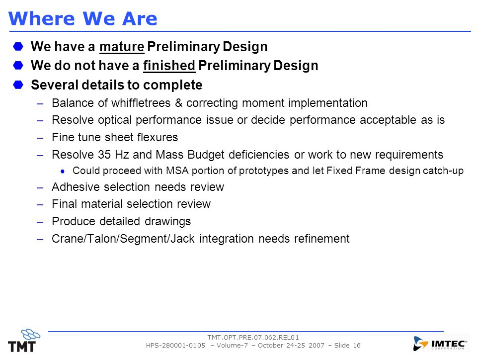 TMT.OPT.PRE.07.062.REL01 HPS-280001-0105 – Volume-7 – October 24-25 2007 – Slide 16 Where We Are We have a mature Preliminary Design We do not have a finished Preliminary Design Several details to complete –Balance of whiffletrees & correcting moment implementation –Resolve optical performance issue or decide performance acceptable as is –Fine tune sheet flexures –Resolve 35 Hz and Mass Budget deficiencies or work to new requirements Could proceed with MSA portion of prototypes and let Fixed Frame design catch-up –Adhesive selection needs review –Final material selection review –Produce detailed drawings –Crane/Talon/Segment/Jack integration needs refinement