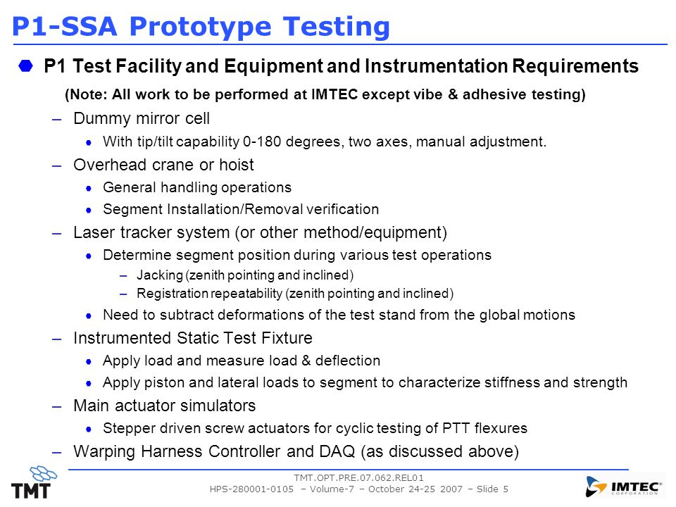 TMT.OPT.PRE.07.062.REL01 HPS-280001-0105 – Volume-7 – October 24-25 2007 – Slide 5 P1-SSA Prototype Testing P1 Test Facility and Equipment and Instrumentation Requirements (Note: All work to be performed at IMTEC except vibe & adhesive testing) –Dummy mirror cell With tip/tilt capability 0-180 degrees, two axes, manual adjustment.