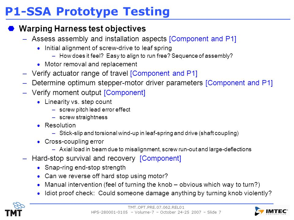 TMT.OPT.PRE.07.062.REL01 HPS-280001-0105 – Volume-7 – October 24-25 2007 – Slide 7 P1-SSA Prototype Testing Warping Harness test objectives –Assess assembly and installation aspects [Component and P1] Initial alignment of screw-drive to leaf spring –How does it feel.