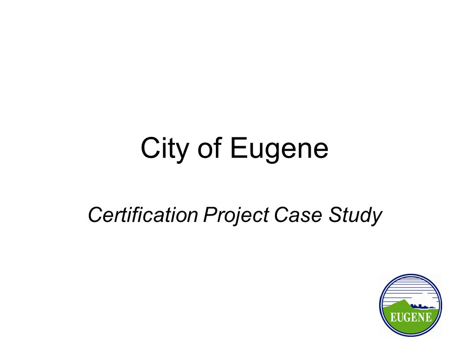 City of Eugene Certification Project Case Study