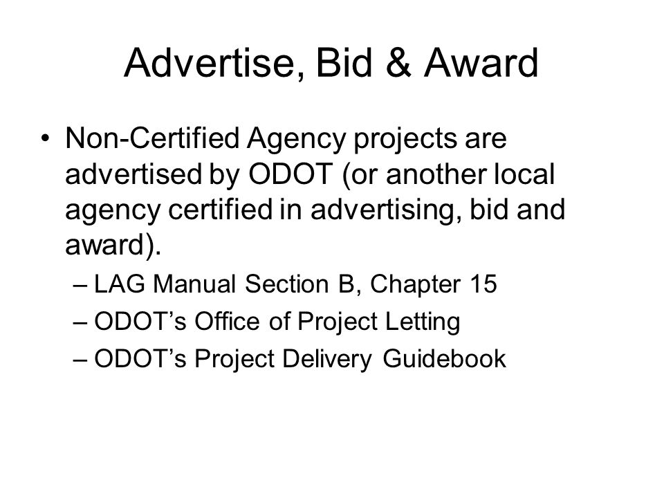 Advertise, Bid & Award Non-Certified Agency projects are advertised by ODOT (or another local agency certified in advertising, bid and award).