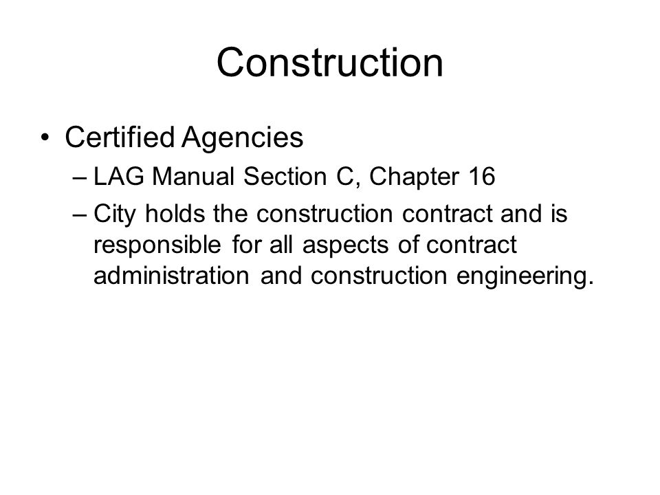 Construction Certified Agencies –LAG Manual Section C, Chapter 16 –City holds the construction contract and is responsible for all aspects of contract administration and construction engineering.