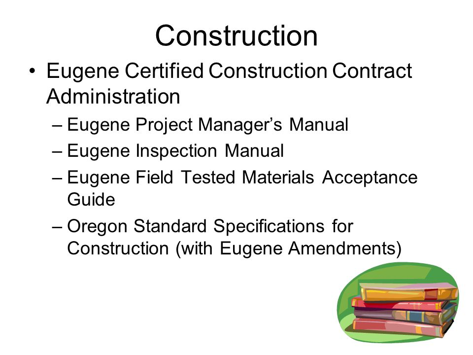Construction Eugene Certified Construction Contract Administration –Eugene Project Manager's Manual –Eugene Inspection Manual –Eugene Field Tested Materials Acceptance Guide –Oregon Standard Specifications for Construction (with Eugene Amendments)
