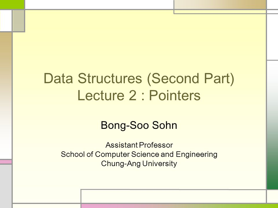 Data Structures (Second Part) Lecture 2 : Pointers Bong-Soo Sohn Assistant Professor School of Computer Science and Engineering Chung-Ang University