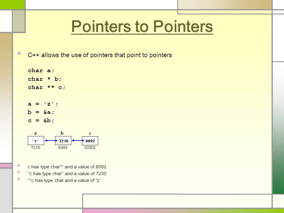 Pointers to Pointers C++ allows the use of pointers that point to pointers char a; char * b; char ** c; a = z ; b = &a; c = &b; c has type char** and a value of 8092 *c has type char* and a value of 7230 **c has type char and a value of z