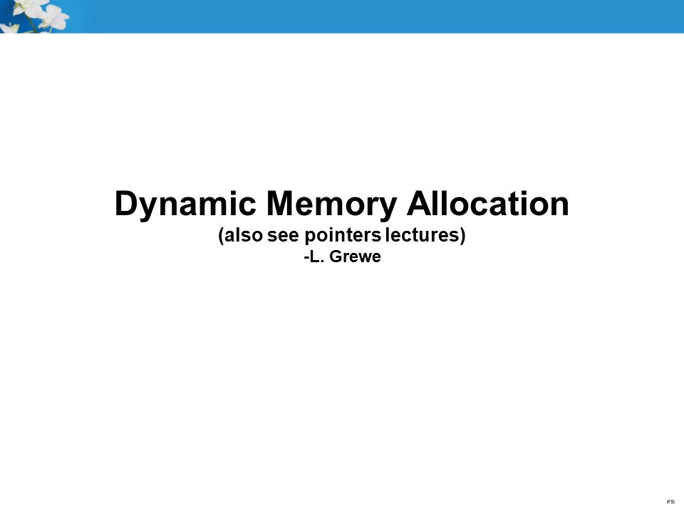 Dynamic Memory Allocation (also see pointers lectures) -L. Grewe