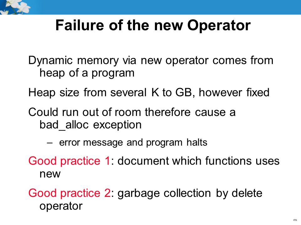 Failure of the new Operator Dynamic memory via new operator comes from heap of a program Heap size from several K to GB, however fixed Could run out of room therefore cause a bad_alloc exception – error message and program halts Good practice 1: document which functions uses new Good practice 2: garbage collection by delete operator