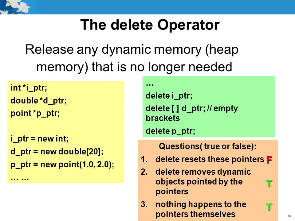 The delete Operator Release any dynamic memory (heap memory) that is no longer needed int *i_ptr; double *d_ptr; point *p_ptr; i_ptr = new int; d_ptr = new double[20]; p_ptr = new point(1.0, 2.0); … delete i_ptr; delete [ ] d_ptr; // empty brackets delete p_ptr; Questions( true or false): 1.delete resets these pointers 2.delete removes dynamic objects pointed by the pointers 3.nothing happens to the pointers themselves FTT