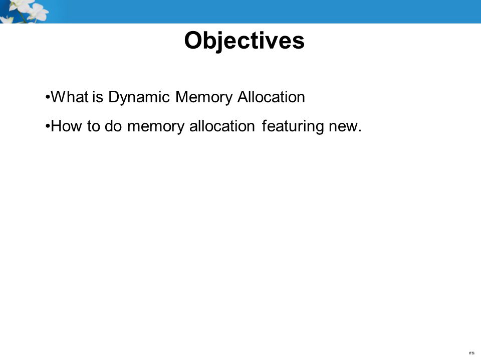 Objectives What is Dynamic Memory Allocation How to do memory allocation featuring new.