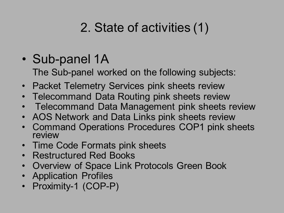 2. State of activities (1) Sub-panel 1A The Sub-panel worked on the following subjects: Packet Telemetry Services pink sheets review Telecommand Data