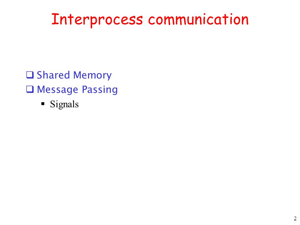 2 Interprocess communication  Shared Memory  Message Passing  Signals