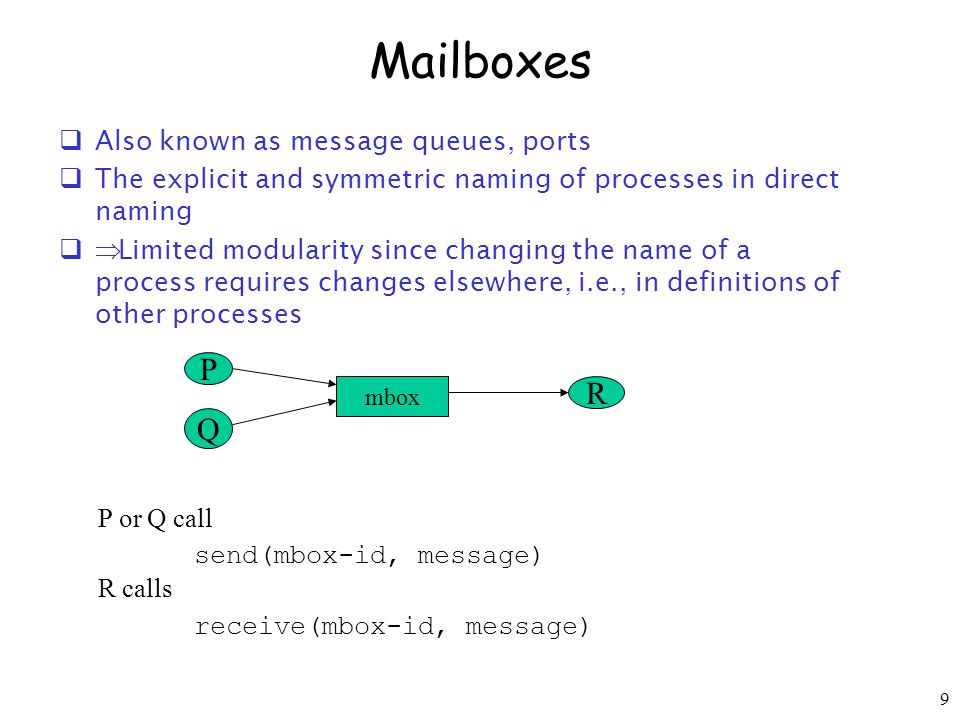 9 Mailboxes  Also known as message queues, ports  The explicit and symmetric naming of processes in direct naming   Limited modularity since changing the name of a process requires changes elsewhere, i.e., in definitions of other processes mbox P R P or Q call send(mbox-id, message) R calls receive(mbox-id, message) Q