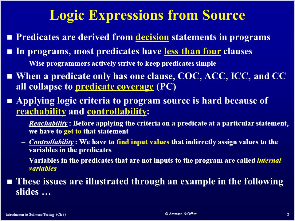 © Ammann & Offutt 2 Logic Expressions from Source n Predicates are derived from decision statements in programs n In programs, most predicates have le