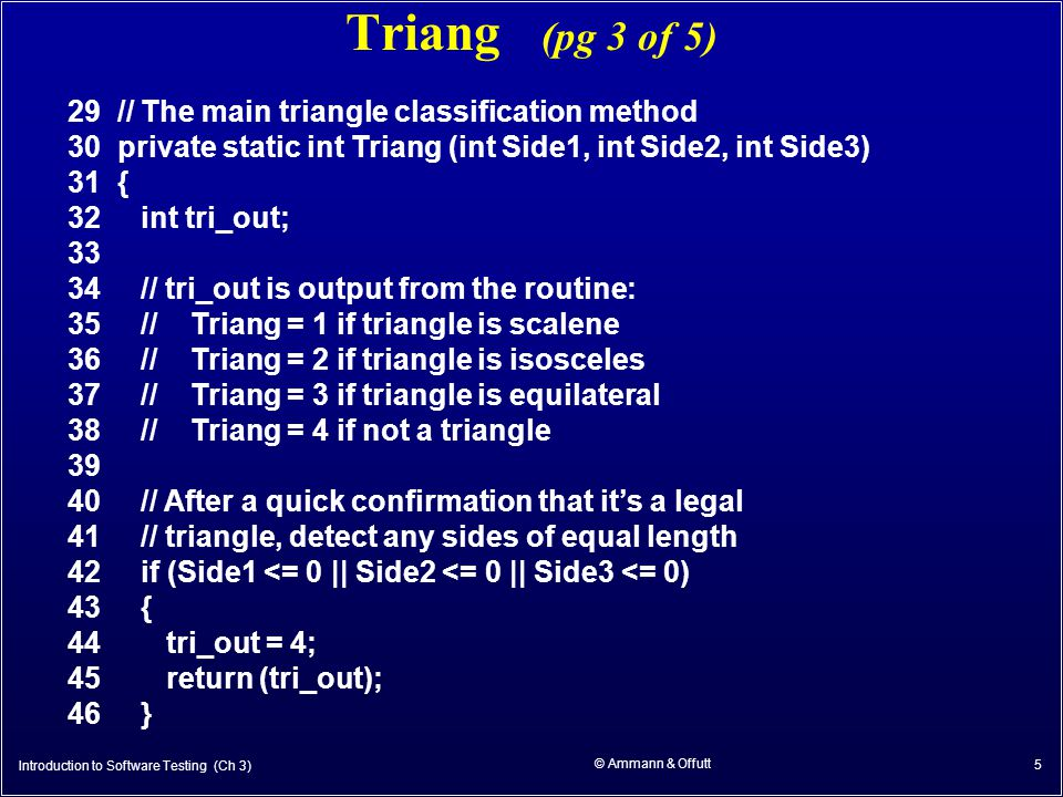 © Ammann & Offutt 5 Triang (pg 3 of 5) 29 // The main triangle classification method 30 private static int Triang (int Side1, int Side2, int Side3) 31