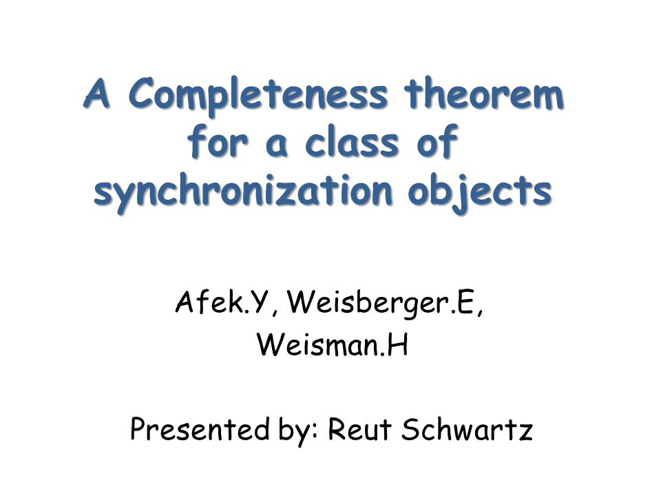 A Completeness theorem for a class of synchronization objects Afek.Y, Weisberger.E, Weisman.H Presented by: Reut Schwartz