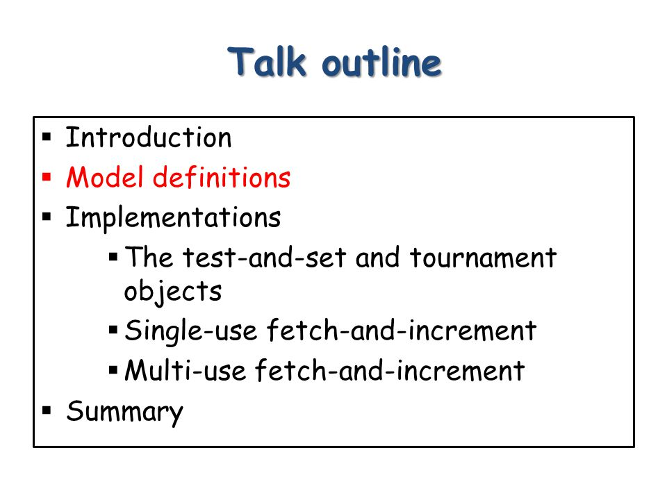 Talk outline  Introduction  Model definitions  Implementations  The test-and-set and tournament objects  Single-use fetch-and-increment  Multi-use fetch-and-increment  Summary