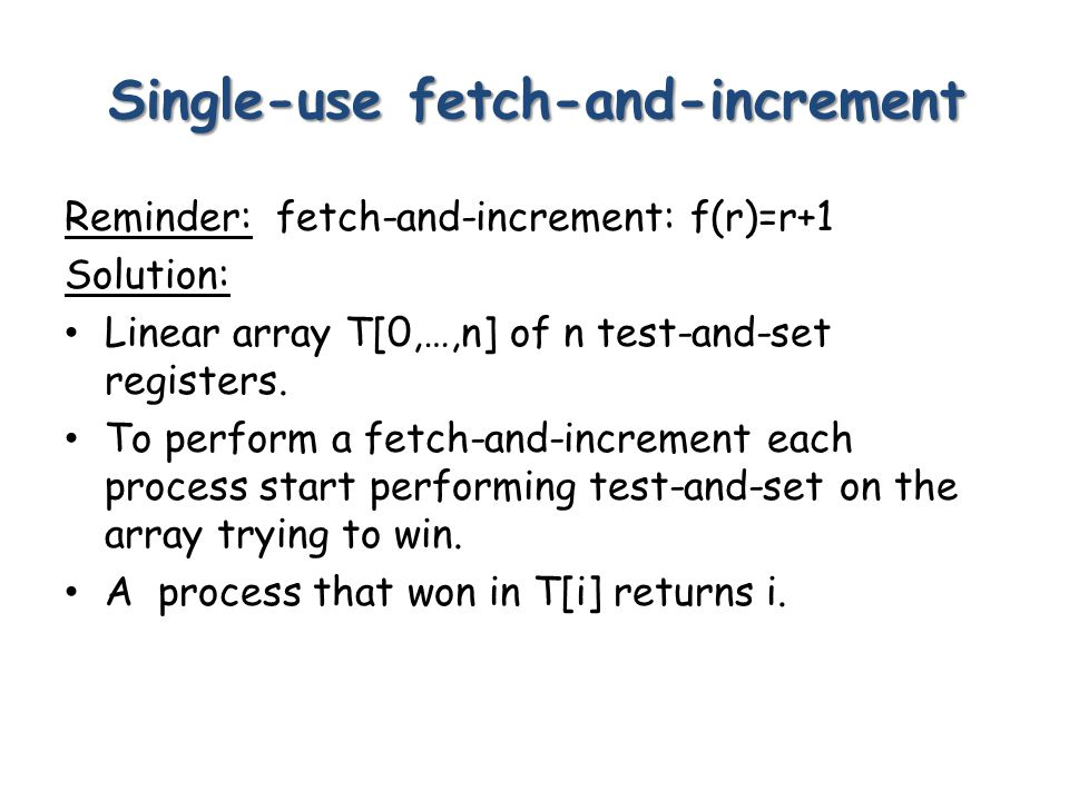 Single-use fetch-and-increment Reminder: fetch-and-increment: f(r)=r+1 Solution: Linear array T[0,…,n] of n test-and-set registers.