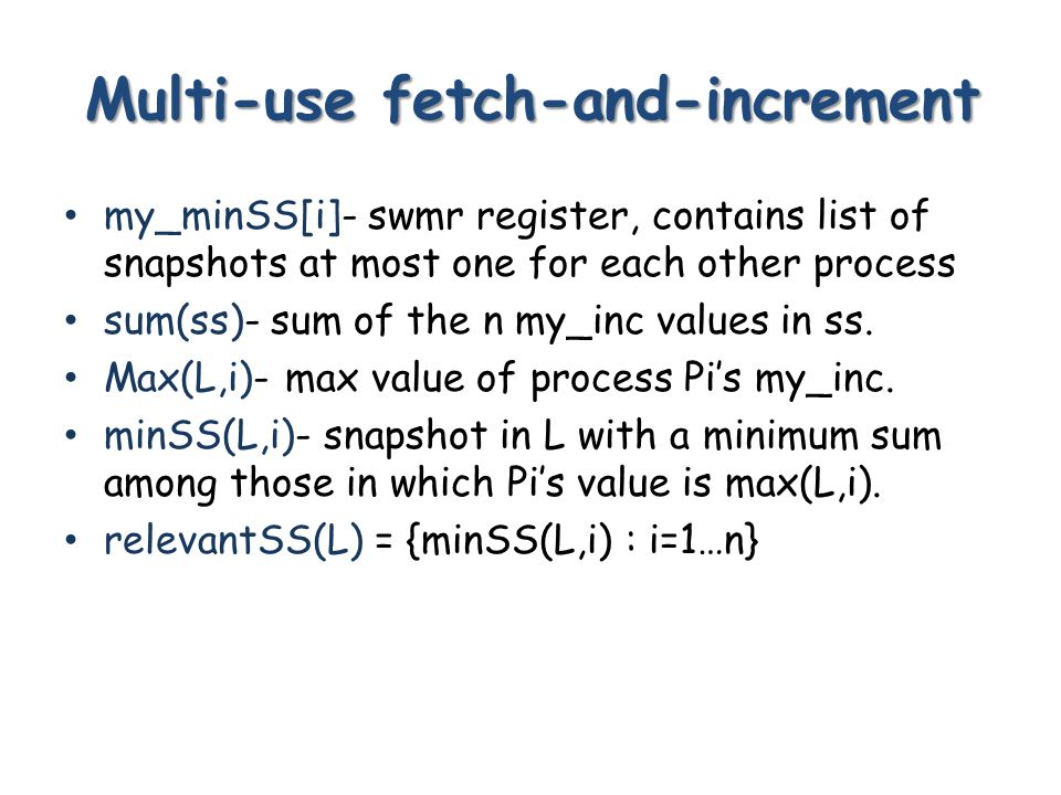 Multi-use fetch-and-increment my_minSS[i]- swmr register, contains list of snapshots at most one for each other process sum(ss)- sum of the n my_inc values in ss.