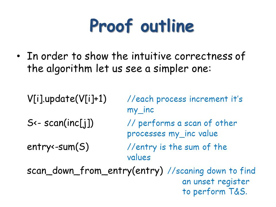 Proof outline Proof outline In order to show the intuitive correctness of the algorithm let us see a simpler one: V[i].update(V[i]+1) //each process increment it's my_inc S<- scan(inc[j]) // performs a scan of other processes my_inc value entry<-sum(S) //entry is the sum of the values scan_down_from_entry(entry) //scaning down to find an unset register to perform T&S.