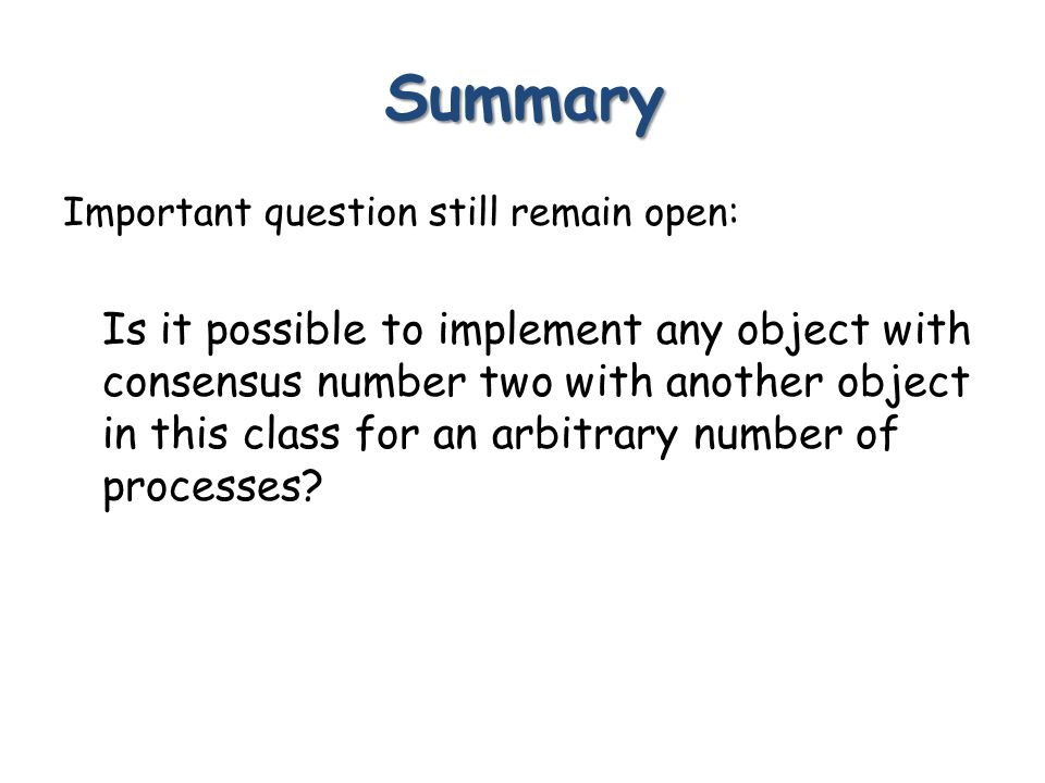 Summary Important question still remain open: Is it possible to implement any object with consensus number two with another object in this class for an arbitrary number of processes
