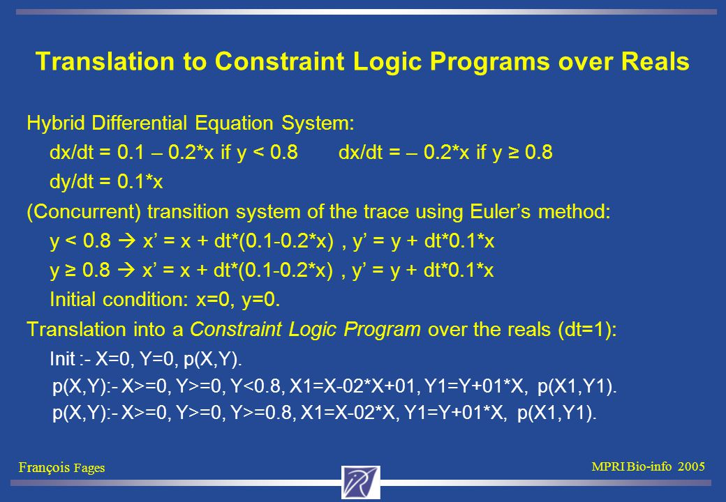 François Fages MPRI Bio-info 2005 Translation to Constraint Logic Programs over Reals Hybrid Differential Equation System: dx/dt = 0.1 – 0.2*x if y < 0.8 dx/dt = – 0.2*x if y ≥ 0.8 dy/dt = 0.1*x (Concurrent) transition system of the trace using Euler's method: y < 0.8  x' = x + dt*(0.1-0.2*x), y' = y + dt*0.1*x y ≥ 0.8  x' = x + dt*(0.1-0.2*x), y' = y + dt*0.1*x Initial condition: x=0, y=0.