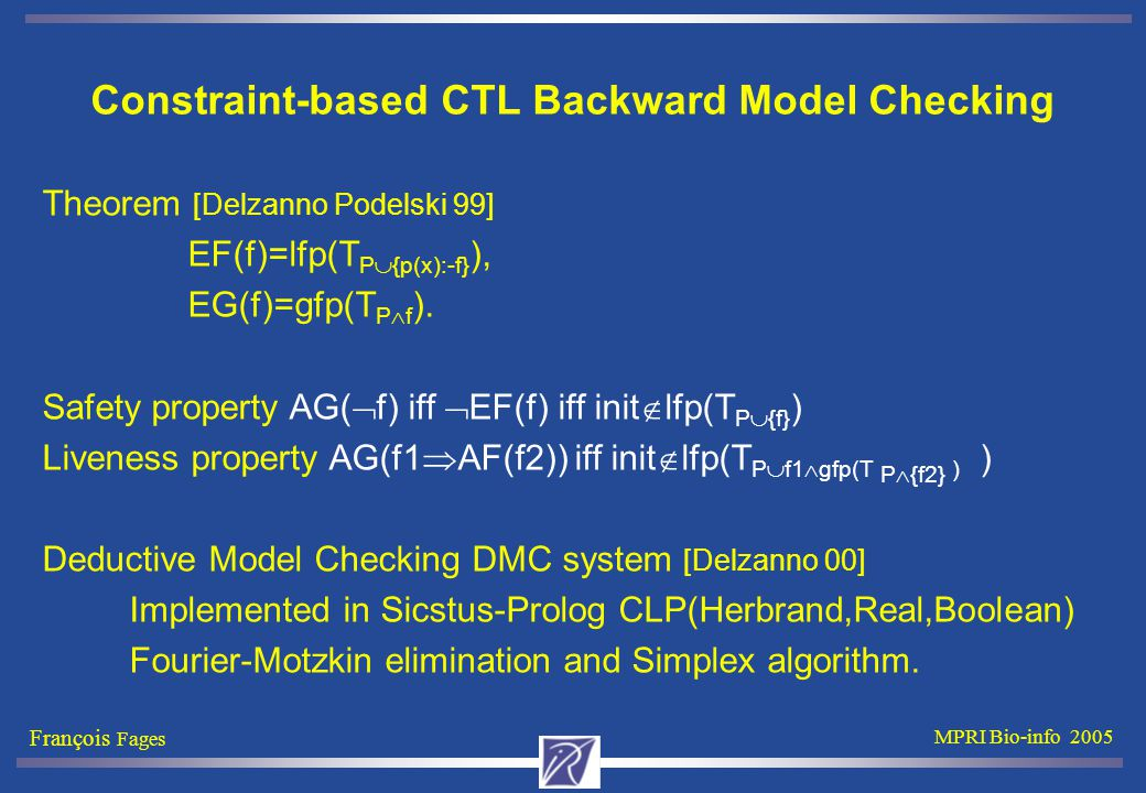 François Fages MPRI Bio-info 2005 Constraint-based CTL Backward Model Checking Theorem [Delzanno Podelski 99] EF(f)=lfp(T P  {p(x):-f} ), EG(f)=gfp(T P  f ).