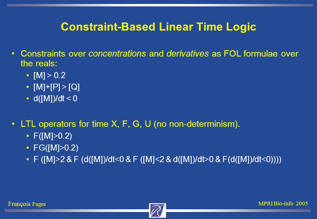François Fages MPRI Bio-info 2005 Constraint-Based Linear Time Logic Constraints over concentrations and derivatives as FOL formulae over the reals: [M] > 0.2 [M]+[P] > [Q] d([M])/dt < 0 LTL operators for time X, F, G, U (no non-determinism).