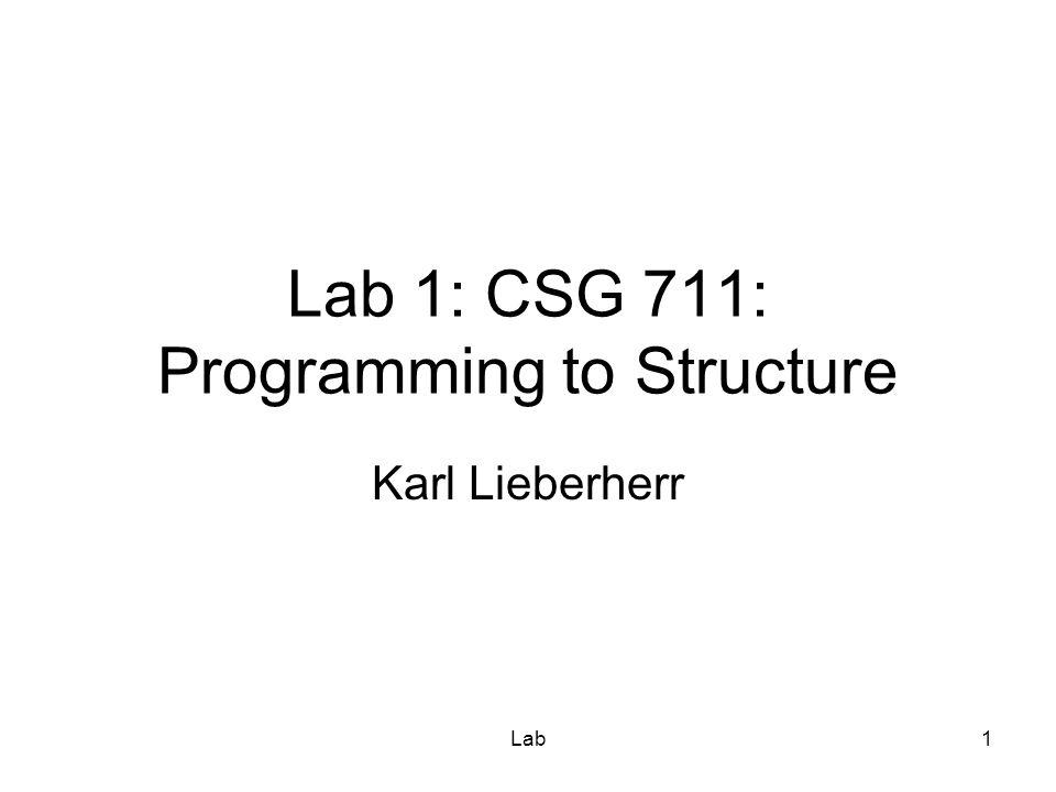 Lab1 Lab 1: CSG 711: Programming to Structure Karl Lieberherr