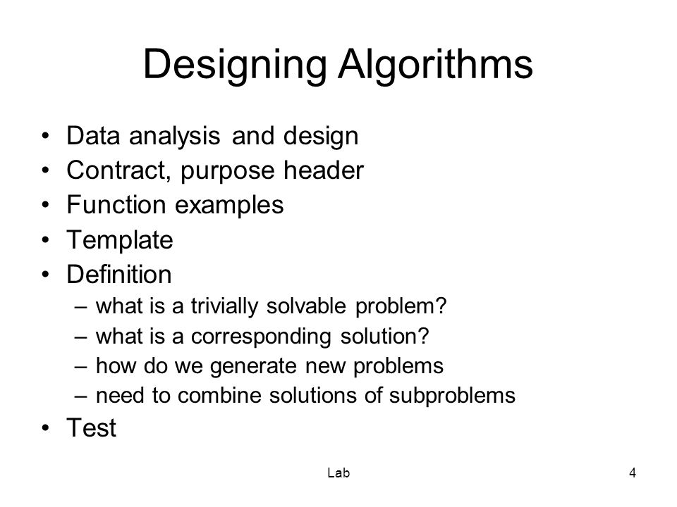 Lab4 Designing Algorithms Data analysis and design Contract, purpose header Function examples Template Definition –what is a trivially solvable problem.