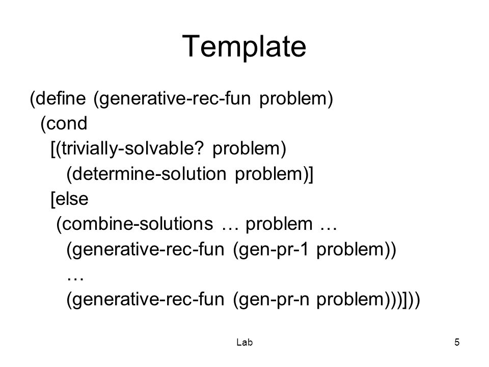 Lab6 Template for list-processing (define (generative-rec-fun problem) (cond [(empty.