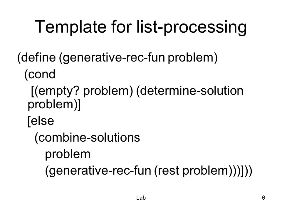 Lab6 Template for list-processing (define (generative-rec-fun problem) (cond [(empty.