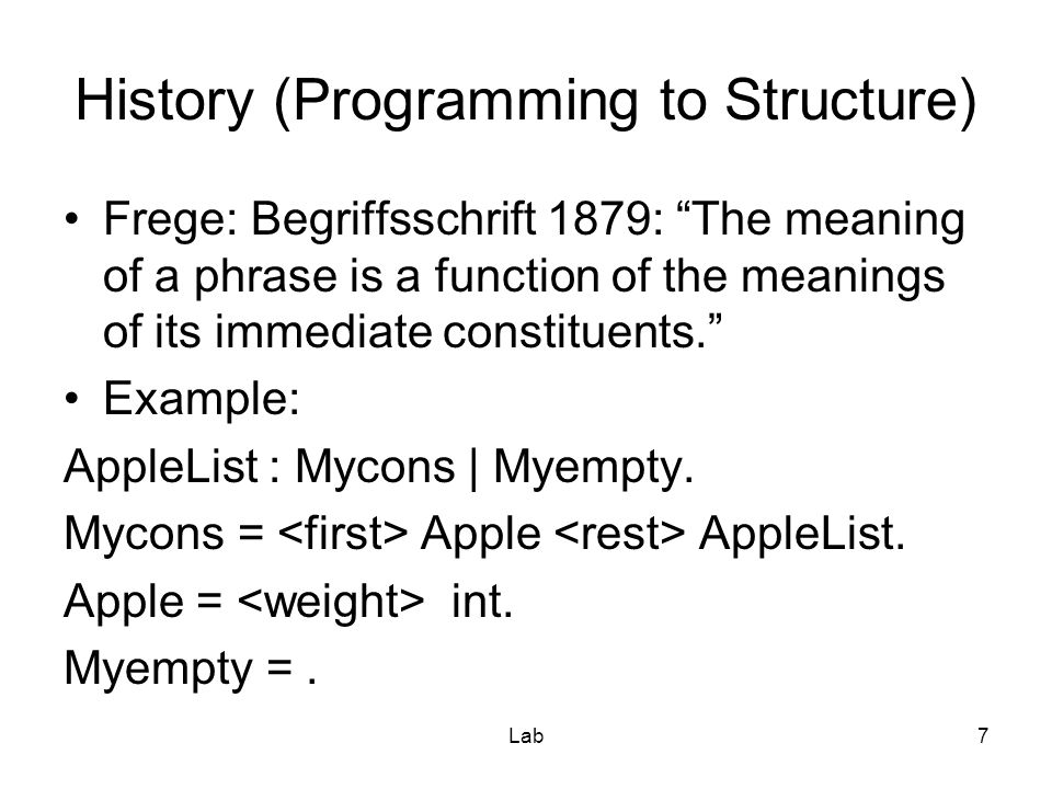 Lab7 History (Programming to Structure) Frege: Begriffsschrift 1879: The meaning of a phrase is a function of the meanings of its immediate constituents. Example: AppleList : Mycons | Myempty.