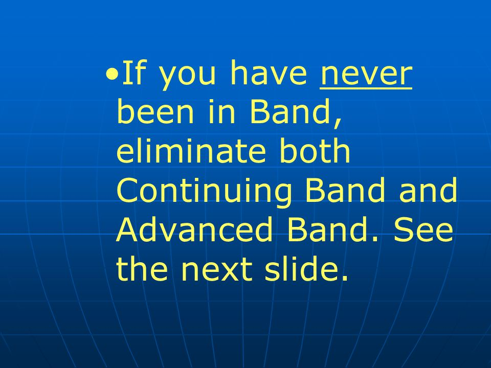 If you have never been in Band, eliminate both Continuing Band and Advanced Band.