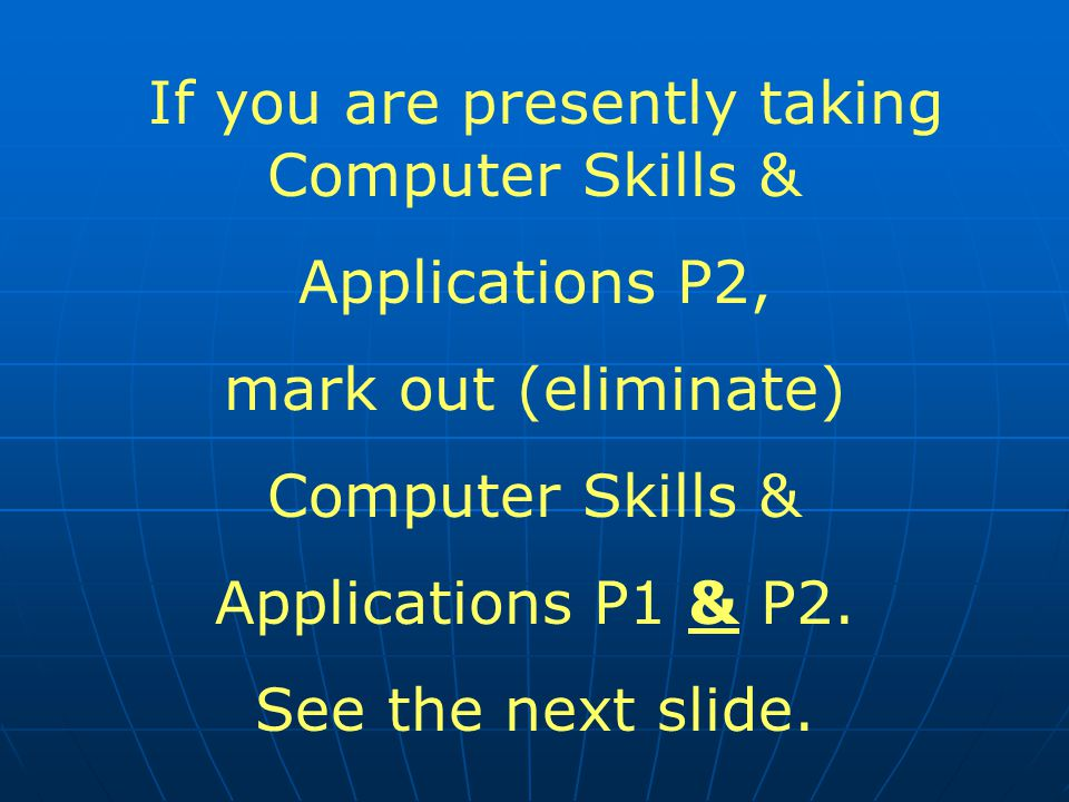 If you are presently taking Computer Skills & Applications P2, mark out (eliminate) Computer Skills & Applications P1 & P2.
