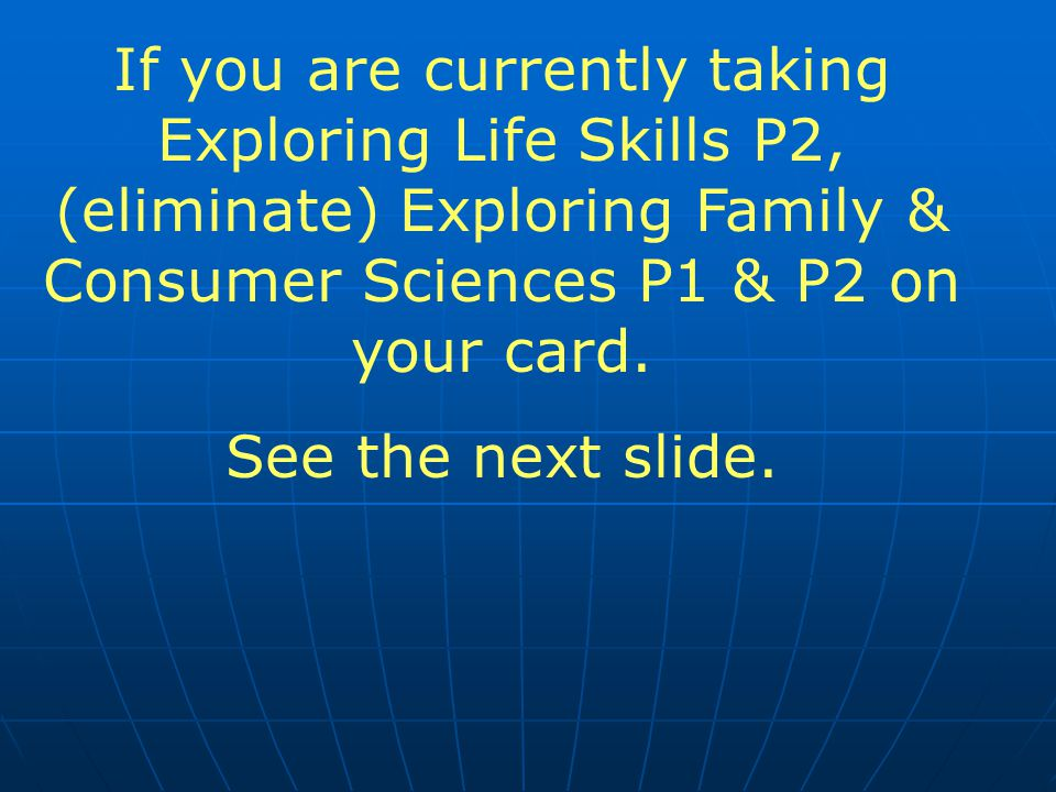 If you are currently taking Exploring Life Skills P2, (eliminate) Exploring Family & Consumer Sciences P1 & P2 on your card.