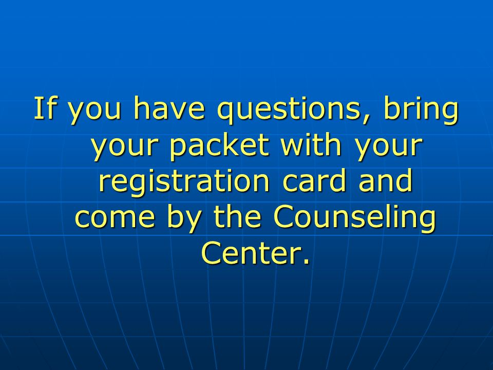 If you have questions, bring your packet with your registration card and come by the Counseling Center.