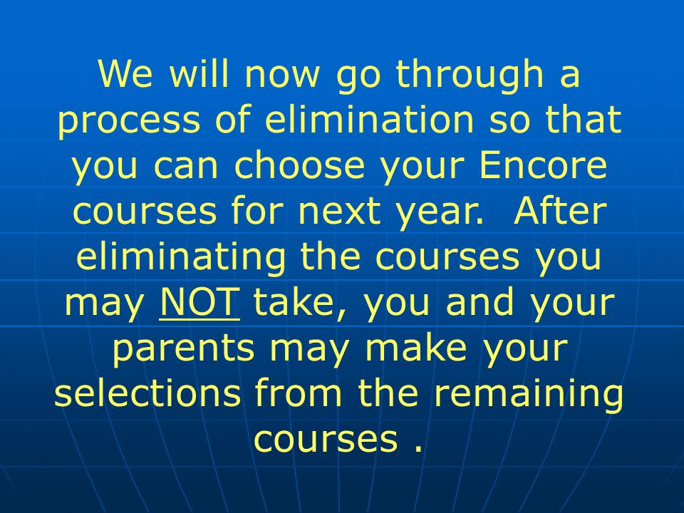 We will now go through a process of elimination so that you can choose your Encore courses for next year.