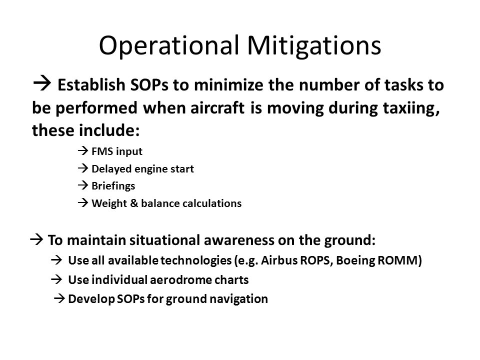 Operational Mitigations  Establish SOPs to minimize the number of tasks to be performed when aircraft is moving during taxiing, these include:  FMS input  Delayed engine start  Briefings  Weight & balance calculations  To maintain situational awareness on the ground:  Use all available technologies (e.g.