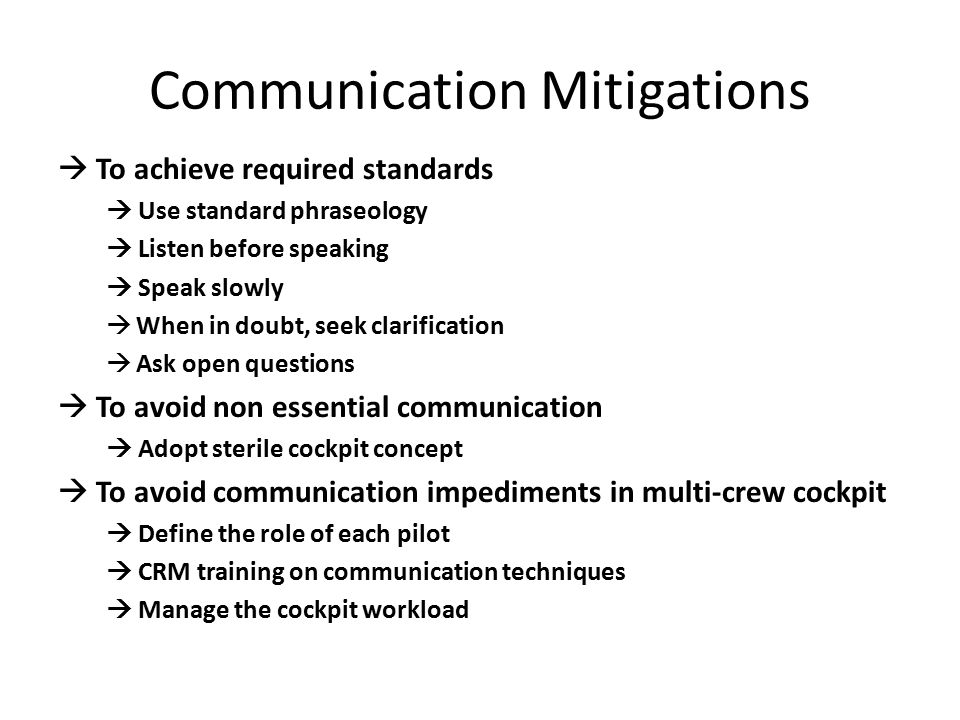 Communication Mitigations  To achieve required standards  Use standard phraseology  Listen before speaking  Speak slowly  When in doubt, seek clarification  Ask open questions  To avoid non essential communication  Adopt sterile cockpit concept  To avoid communication impediments in multi-crew cockpit  Define the role of each pilot  CRM training on communication techniques  Manage the cockpit workload