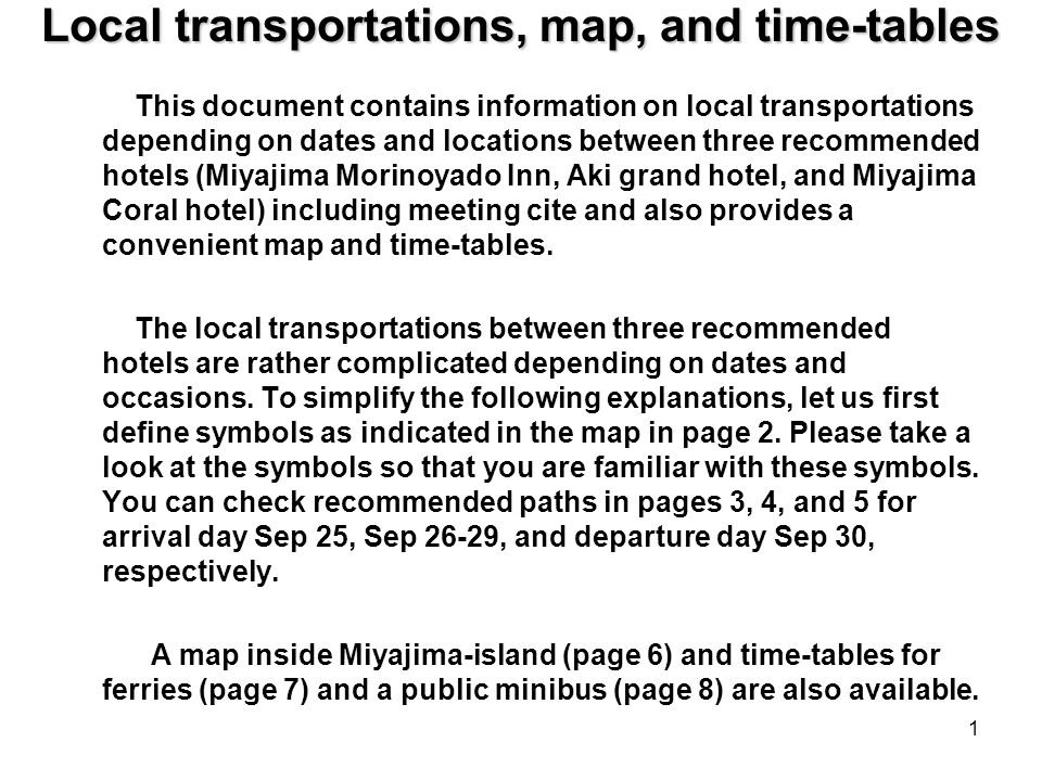 Local transportations, map, and time-tables This document contains information on local transportations depending on dates and locations between three recommended hotels (Miyajima Morinoyado Inn, Aki grand hotel, and Miyajima Coral hotel) including meeting cite and also provides a convenient map and time-tables.