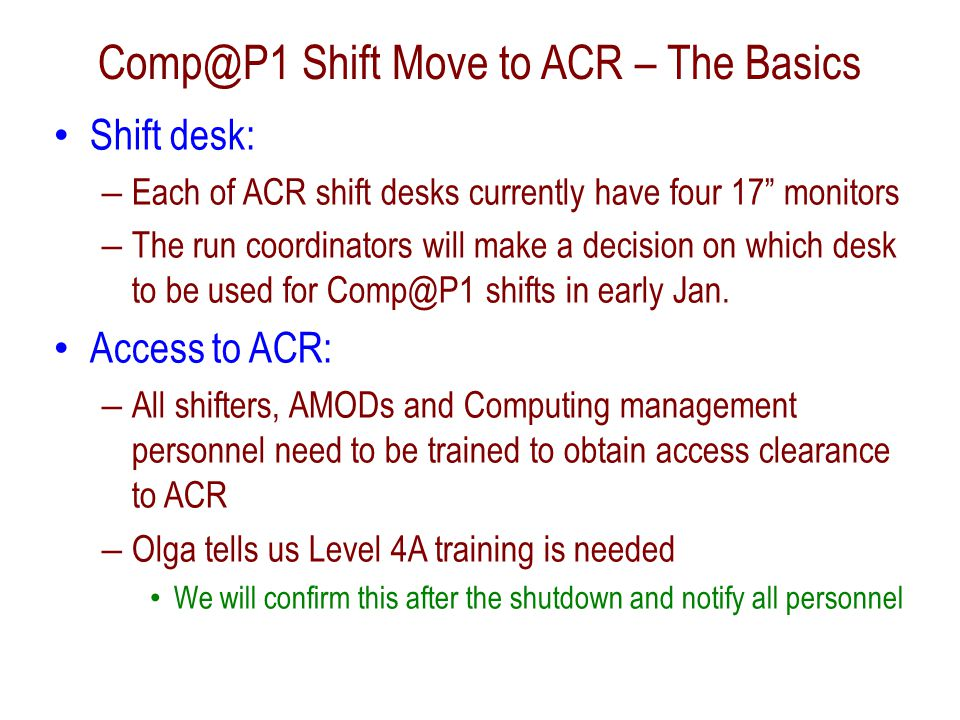 Comp@P1 Shift Move to ACR – Shift Computer Macs are not allowed as ACR All ACR machines are rack mounted PC with SL5 Need to verify that all Comp@P1 shift apps work on SL5 Monitors will also be the standard 17 ones  Some technical issues to be resolved with the optimal T0 Conzole display