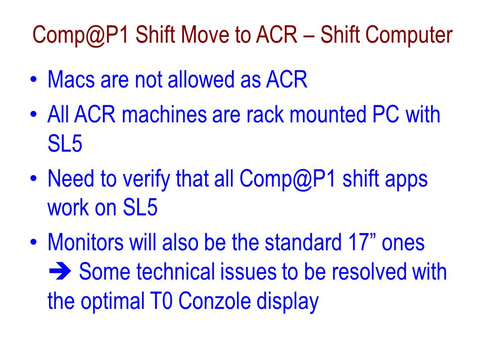 Comp@P1 Shift Move to ACR - Network Two possible solutions – Custom: The SL5 PCs for Comp@P1 will be directly on CERN network outside P1 firewall Unpreferred solution by the sysadmin and run coordinators – Makes the hot spare switch-over difficult Setup and access to all current and future Comp@P1 shift URLs much easier  We control the list of URLs via simple bookmarks – Standard ACR inside the P1 firewall We need to provide all URL's down to the glory details for sysadmins to add into the proxy database First list of URLs and the name of the shift machine provided to Sergio – Ale will continue technical discussions further early Jan.