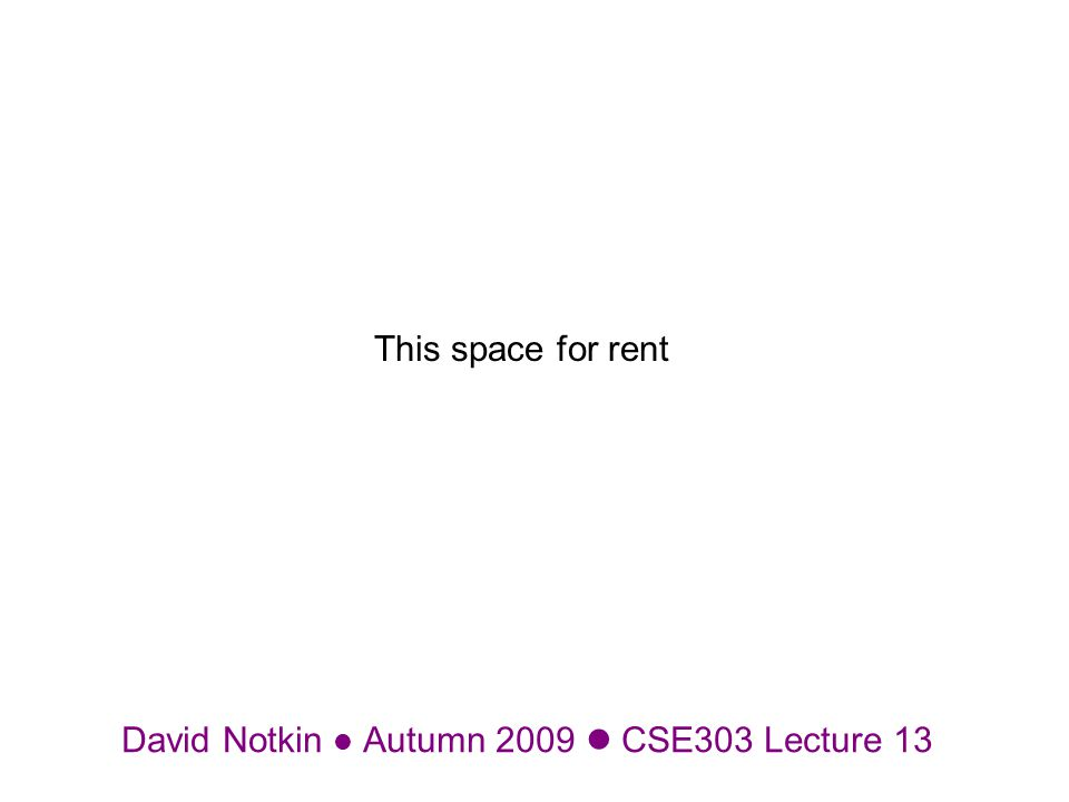 David Notkin Autumn 2009 CSE303 Lecture 13 This space for rent