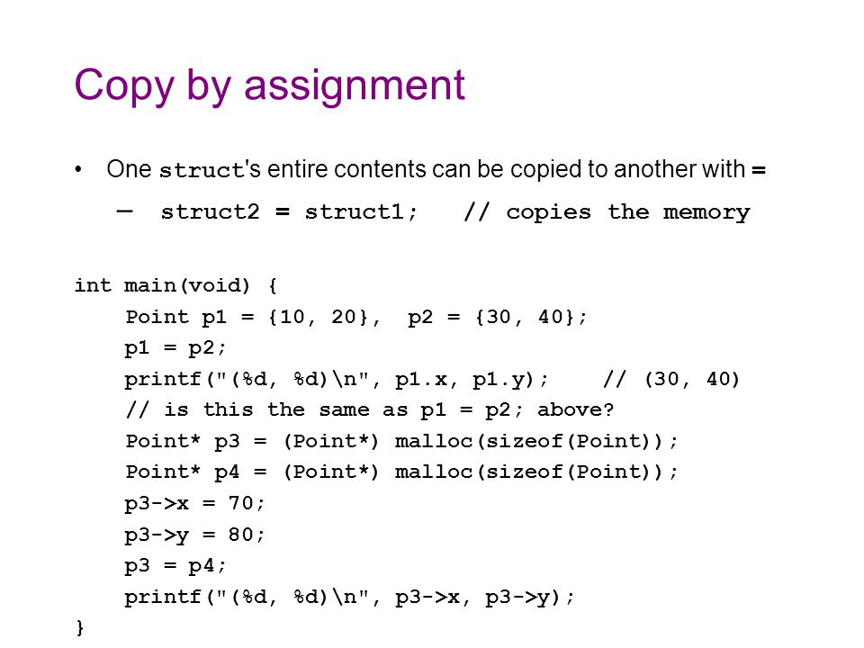 Copy by assignment One struct s entire contents can be copied to another with = – struct2 = struct1; // copies the memory int main(void) { Point p1 = {10, 20}, p2 = {30, 40}; p1 = p2; printf( (%d, %d)\n , p1.x, p1.y); // (30, 40) // is this the same as p1 = p2; above.