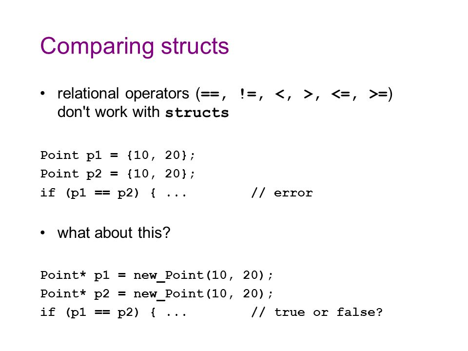 Comparing structs relational operators ( ==, !=,, = ) don t work with structs Point p1 = {10, 20}; Point p2 = {10, 20}; if (p1 == p2) {...