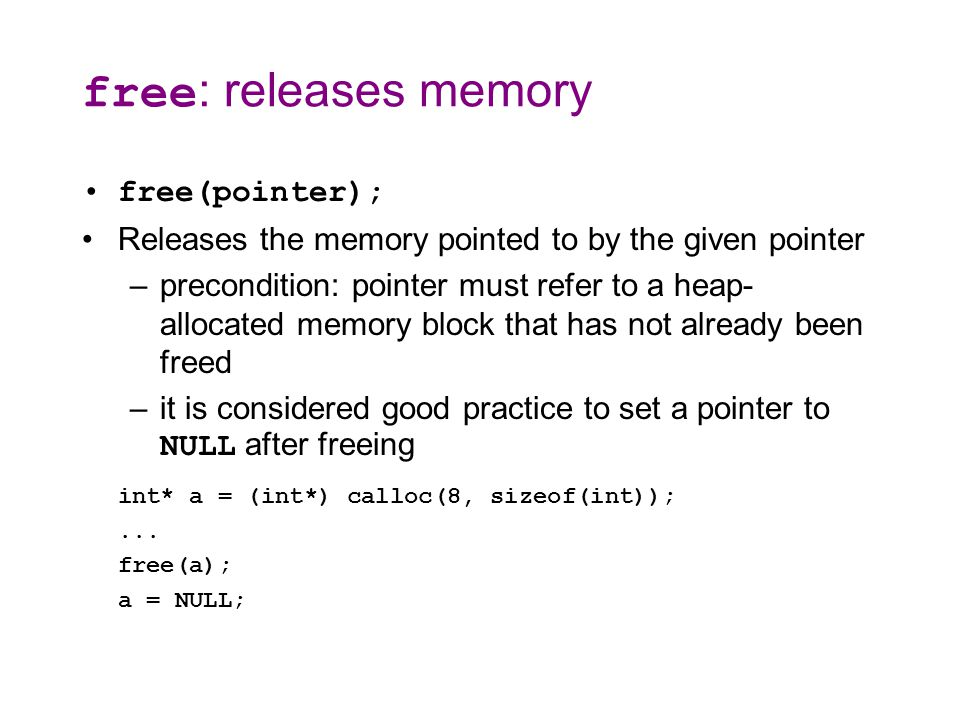 Memory corruption If the pointer passed to free doesn t point to a heap-allocated block, or if that block has already been freed, bad things happen –you re lucky if it crashes, rather than silently corrupting something int* a1 = (int*) calloc(1000, sizeof(int)); int a2[1000]; int* a3; int* a4 = NULL; free(a1); // ok free(a1); // bad (already freed) free(a2); // bad (not heap allocated) free(a3); // bad (not heap allocated) free(a4); // bad (not heap allocated)