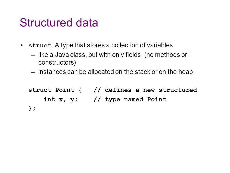Using structs Once defined, a struct instance is declared just like built-in types (e.g., int, char ) except preceded by struct –this allocates an instance on the stack –name fields of a struct using the.